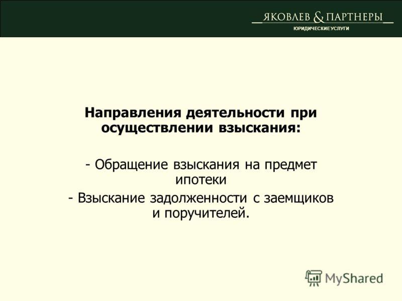 Направления деятельности при осуществлении взыскания: - Обращение взыскания на предмет ипотеки - Взыскание задолженности с заемщиков и поручителей. ЮРИДИЧЕСКИЕ УСЛУГИ
