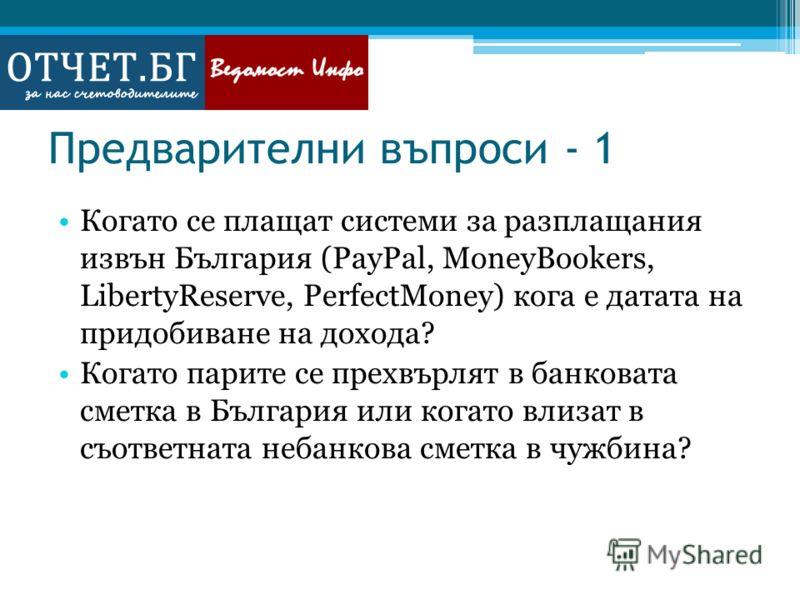 Предварителни въпроси - 1 Когато се плащат системи за разплащания извън България (PayPal, MoneyBookers, LibertyReserve, PerfectMoney) кога е датата на придобиване на дохода? Когато парите се прехвърлят в банковата сметка в България или когато влизат