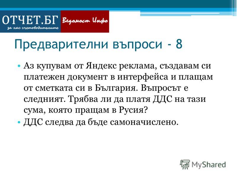 Предварителни въпроси - 8 Аз купувам от Яндекс реклама, създавам си платежен документ в интерфейса и плащам от сметката си в България. Въпросът е следният. Трябва ли да платя ДДС на тази сума, която пращам в Русия? ДДС следва да бъде самоначислено.