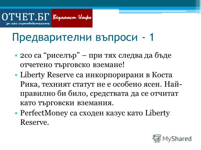 Предварителни въпроси - 1 2co са риселър – при тях следва да бъде отчетено търговско вземане! Liberty Reserve са инкорпорирани в Коста Рика, техният статут не е особено ясен. Най- правилно би било, средствата да се отчитат като търговски вземания. Pe