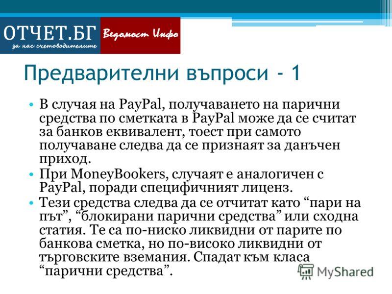 Предварителни въпроси - 1 В случая на PayPal, получаването на парични средства по сметката в PayPal може да се считат за банков еквивалент, тоест при самото получаване следва да се признаят за данъчен приход. При MoneyBookers, случаят е аналогичен с
