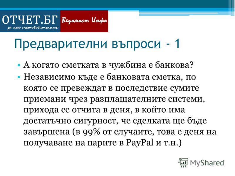 Предварителни въпроси - 1 А когато сметката в чужбина е банкова? Независимо къде е банковата сметка, по която се превеждат в последствие сумите приемани чрез разплащателните системи, прихода се отчита в деня, в който има достатъчно сигурност, че сдел