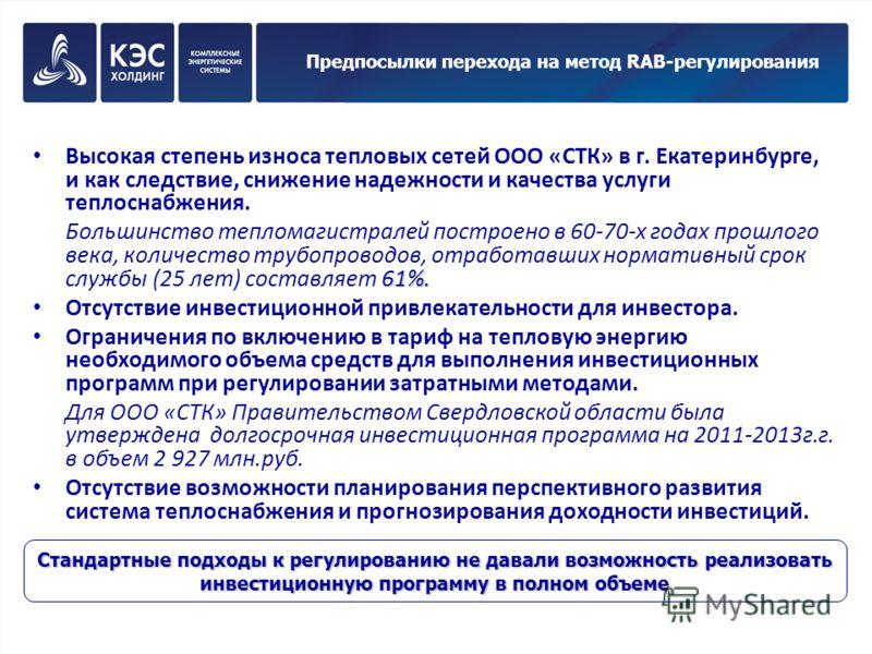 Предпосылки перехода на метод RAB-регулирования Высокая степень износа тепловых сетей ООО «СТК» в г. Екатеринбурге, и как следствие, снижение надежности и качества услуги теплоснабжения. 61%. Большинство тепломагистралей построено в 60-70-х годах про