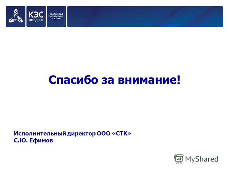 Спасибо за внимание! Исполнительный директор ООО «СТК» С.Ю. Ефимов
