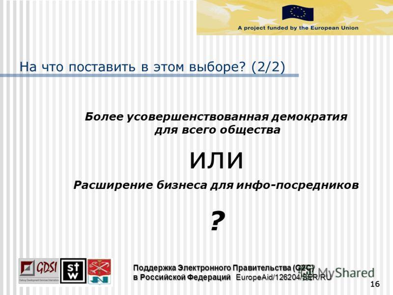 На что поставить в этом выборе? (2/2) Более усовершенствованная демократия для всего общества или Расширение бизнеса для инфо-посредников ? 16 Поддержка Электронного Правительства (G2C) в Российской Федераций EuropeAid/126204/SER/RU