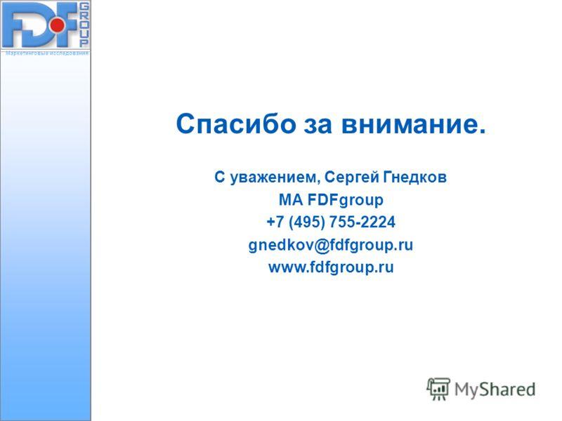 Маркетинговые исследования Спасибо за внимание. С уважением, Сергей Гнедков МА FDFgroup +7 (495) 755-2224 gnedkov@fdfgroup.ru www.fdfgroup.ru