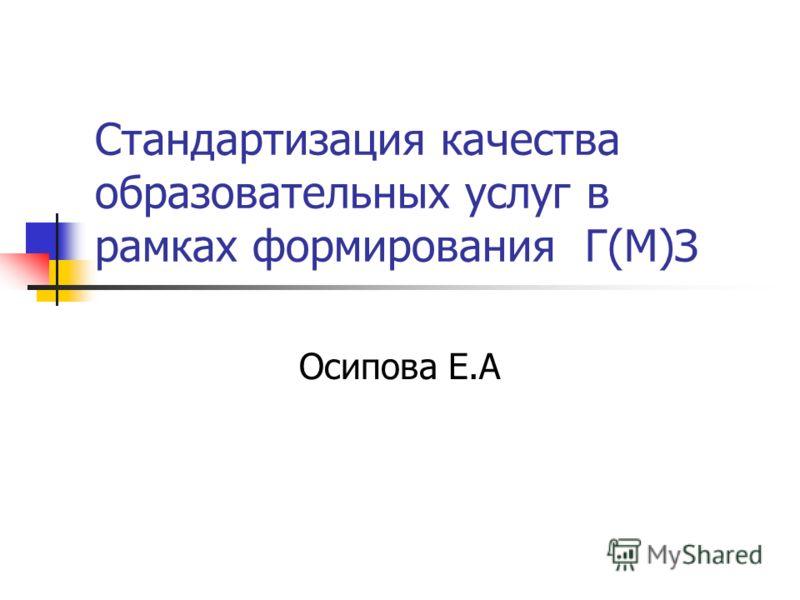 Стандартизация качества образовательных услуг в рамках формирования Г(М)З Осипова Е.А