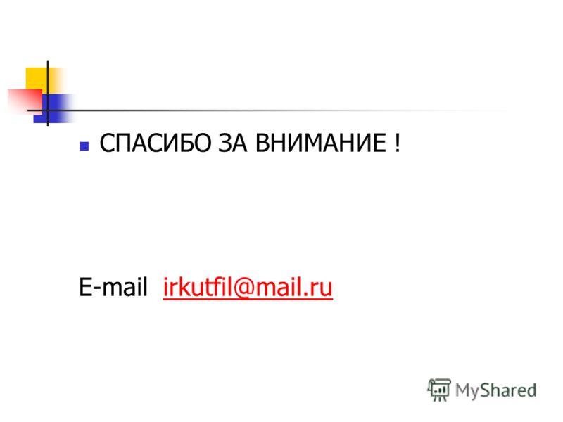 СПАСИБО ЗА ВНИМАНИЕ ! E-mail irkutfil@mail.ruirkutfil@mail.ru