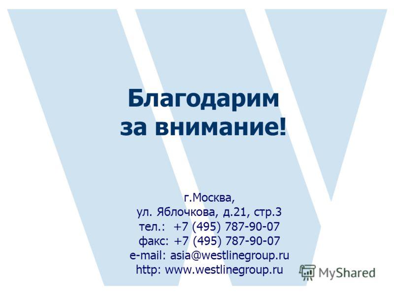 г.Москва, ул. Яблочкова, д.21, стр.3 тел.: +7 (495) 787-90-07 факс: +7 (495) 787-90-07 е-mail: asia@westlinegroup.ru http: www.westlinegroup.ru Благодарим за внимание!