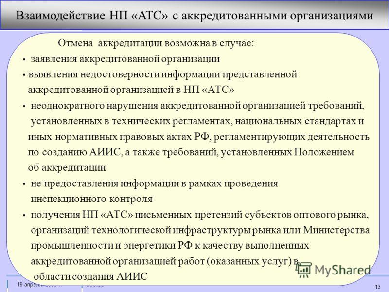 Москва19 апреля 2005 г. 13 Взаимодействие НП «АТС» с аккредитованными организациями Отмена аккредитации возможна в случае: заявления аккредитованной организации выявления недостоверности информации представленной аккредитованной организацией в НП «АТ
