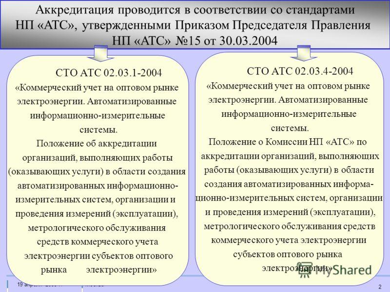 Москва19 апреля 2005 г. 2 Аккредитация проводится в соответствии со стандартами НП «АТС», утвержденными Приказом Председателя Правления НП «АТС» 15 от 30.03.2004 СТО АТС 02.03.1-2004 «Коммерческий учет на оптовом рынке электроэнергии. Автоматизирован