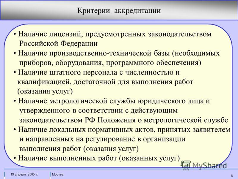 Москва19 апреля 2005 г. 8 Критерии аккредитации Наличие лицензий, предусмотренных законодательством Российской Федерации Наличие производственно-технической базы (необходимых приборов, оборудования, программного обеспечения) Наличие штатного персонал