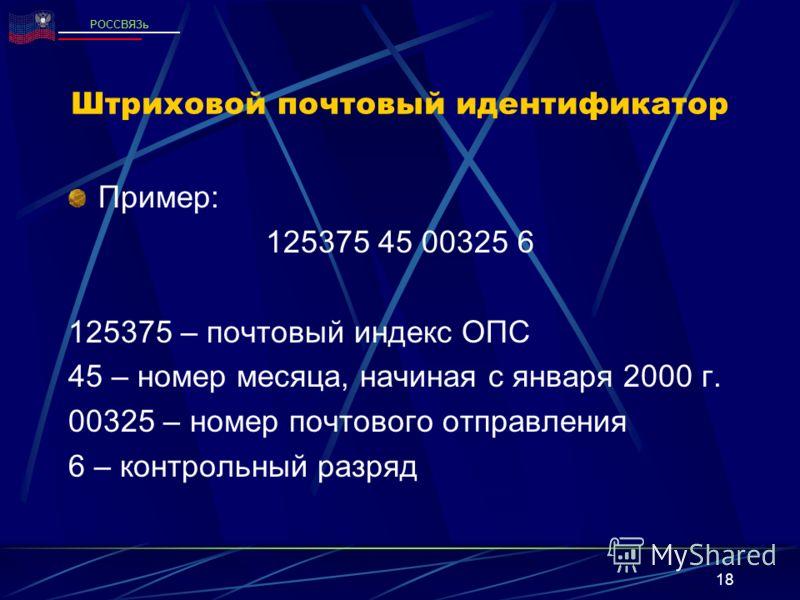 18 Штриховой почтовый идентификатор Пример: 125375 45 00325 6 125375 – почтовый индекс ОПС 45 – номер месяца, начиная с января 2000 г. 00325 – номер почтового отправления 6 – контрольный разряд РОССВЯЗь
