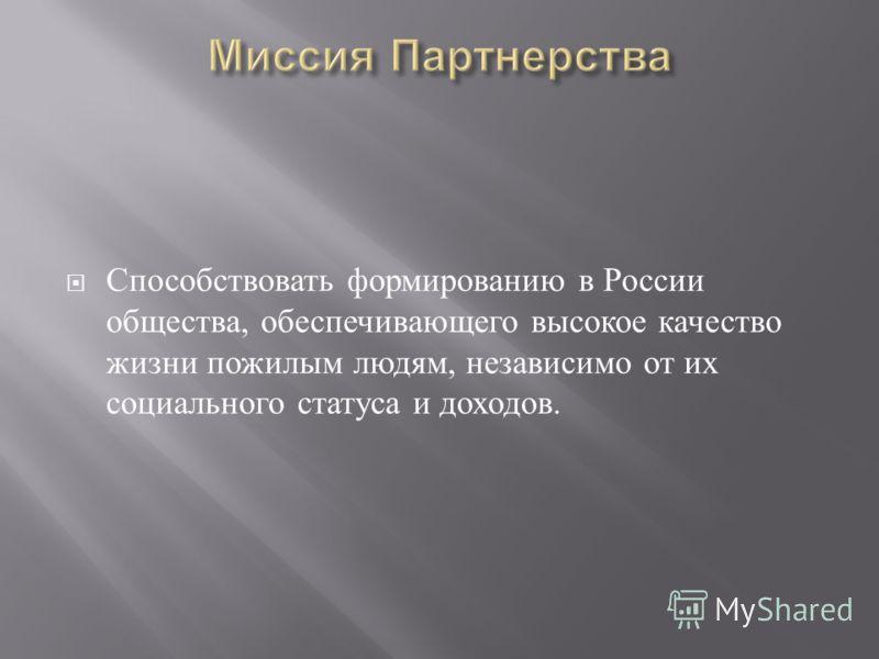 Способствовать формированию в России общества, обеспечивающего высокое качество жизни пожилым людям, независимо от их социального статуса и доходов.