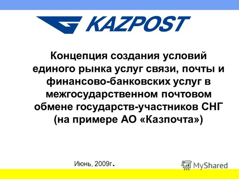 Концепция создания условий единого рынка услуг связи, почты и финансово-банковских услуг в межгосударственном почтовом обмене государств-участников СНГ (на примере АО «Казпочта») Июнь, 2009г.