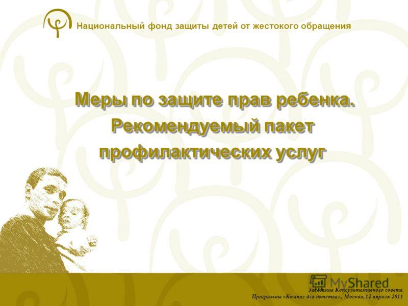 Национальный фонд защиты детей от жестокого обращения Меры по защите прав ребенка. Рекомендуемый пакет профилактических услуг Меры по защите прав ребенка. Рекомендуемый пакет профилактических услуг Заседание Консультативного совета Программы «Компас