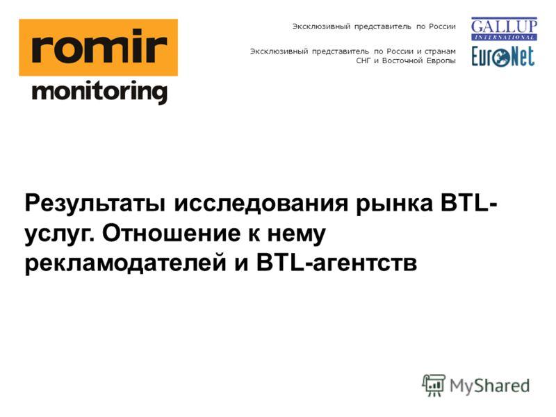 Эксклюзивный представитель по России Эксклюзивный представитель по России и странам СНГ и Восточной Европы Результаты исследования рынка BTL- услуг. Отношение к нему рекламодателей и BTL-агентств