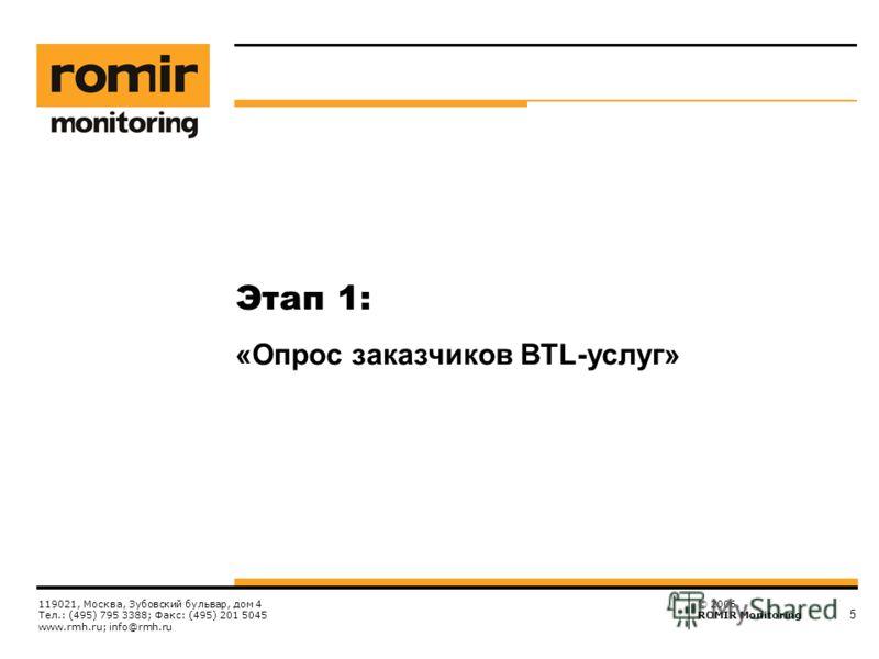 © 2006, ROMIR Monitoring 119021, Москва, Зубовский бульвар, дом 4 Тел.: (495) 795 3388; Факс: (495) 201 5045 www.rmh.ru; info@rmh.ru 5 Этап 1: «Опрос заказчиков BTL-услуг»