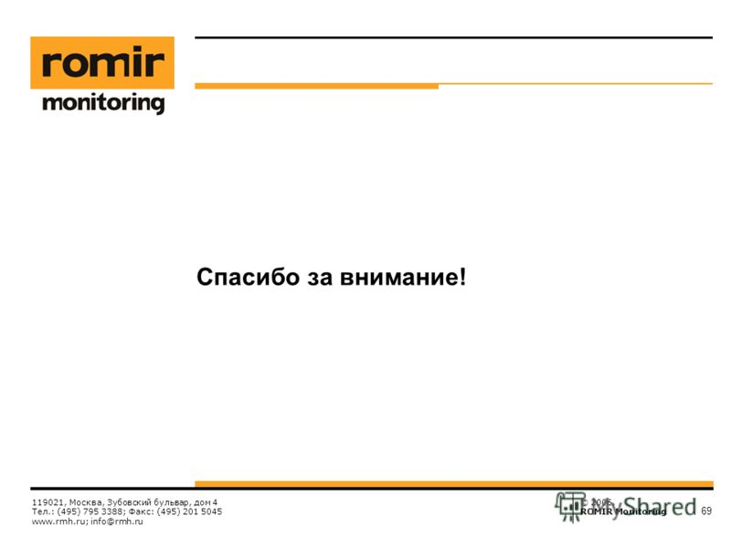 © 2006, ROMIR Monitoring 119021, Москва, Зубовский бульвар, дом 4 Тел.: (495) 795 3388; Факс: (495) 201 5045 www.rmh.ru; info@rmh.ru 69 Спасибо за внимание!