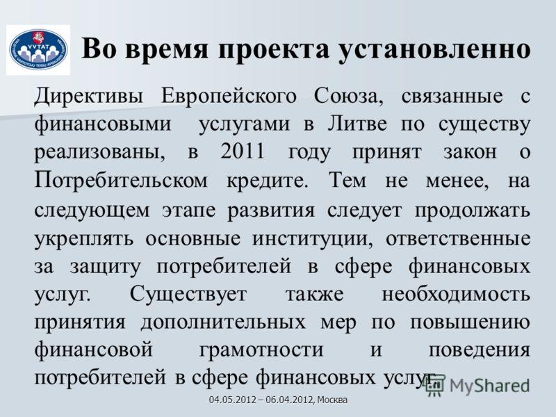 Во время проекта установленно Директивы Европейского Союза, связанные с финансовыми услугами в Литве по существу реализованы, в 2011 году принят закон о П отребительском кредите. Tем не менее, на следую щ ем этапе развития следует продолжать укреплят