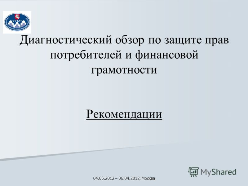 Диагностический обзор по защите прав потребителей и финансовой грамотности Рекомендации 04.05.2012 – 06.04.2012, Москва