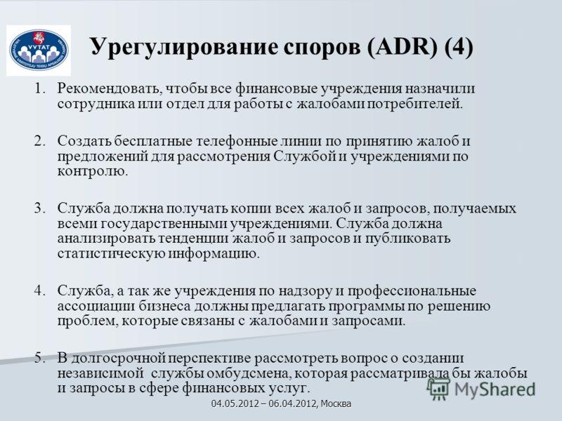 Урегулирование споров (ADR) (4) 1.ь 1.Pекомендовать, чтобы все финансовые учреждения назначили сотрудника или отдел для работы с жалобами потребителей. 2. 2.Создать бесплатные телефонные линии по принятию жалоб и предложений для рассмотрения Службой