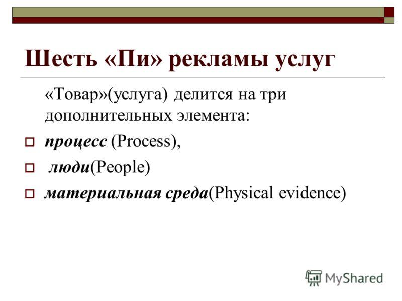 Шесть «Пи» рекламы услуг «Товар»(услуга) делится на три дополнительных элемента: процесс (Process), люди(People) материальная среда(Physical evidence)