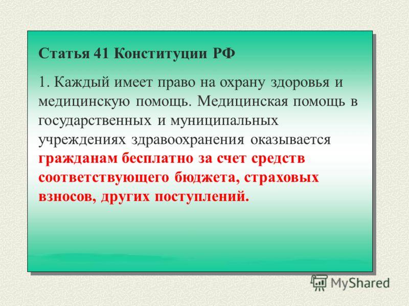 Статья 41 Конституции РФ 1. Каждый имеет право на охрану здоровья и медицинскую помощь. Медицинская помощь в государственных и муниципальных учреждениях здравоохранения оказывается гражданам бесплатно за счет средств соответствующего бюджета, страхов