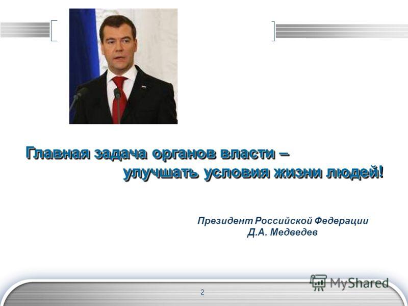 2 Президент Российской Федерации Д.А. Медведев Главная задача органов власти – улучшать условия жизни людей улучшать условия жизни людей! Главная задача органов власти – улучшать условия жизни людей улучшать условия жизни людей!