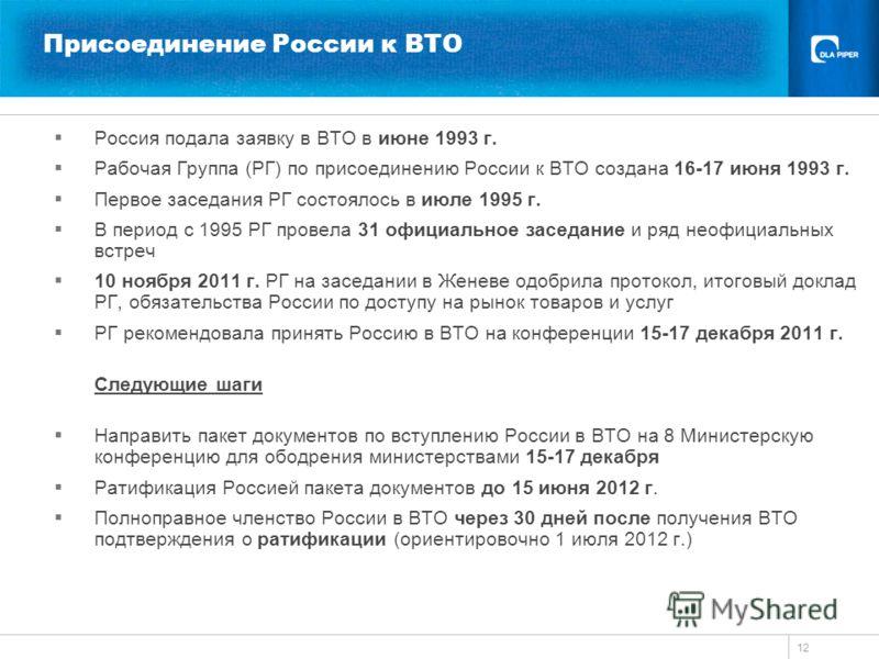 12 Присоединение России к ВТО Россия подала заявку в ВТО в июне 1993 г. Рабочая Группа (РГ) по присоединению России к ВТО создана 16-17 июня 1993 г. Первое заседания РГ состоялось в июле 1995 г. В период с 1995 РГ провела 31 официальное заседание и р