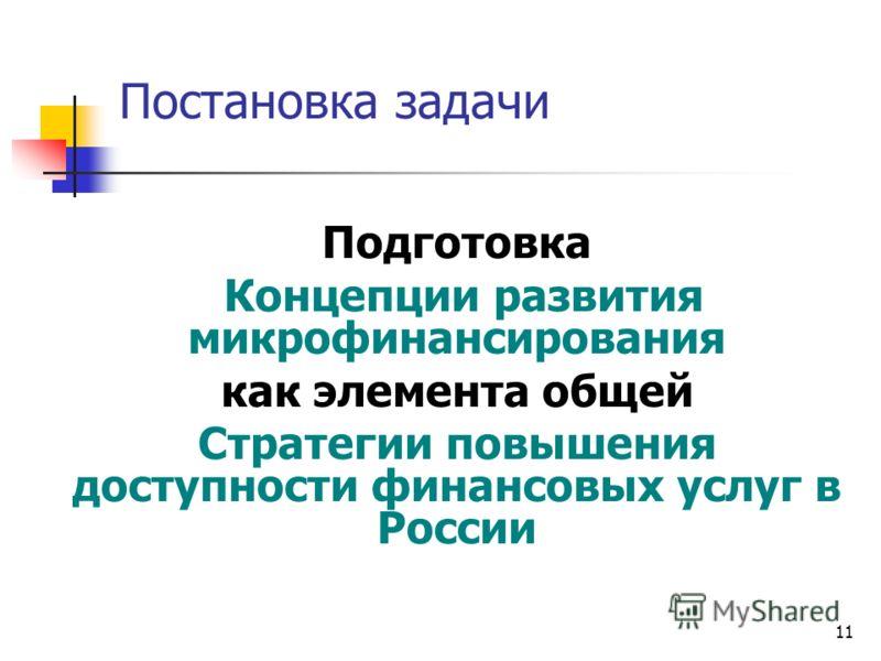 11 Постановка задачи Подготовка Концепции развития микрофинансирования как элемента общей Стратегии повышения доступности финансовых услуг в России