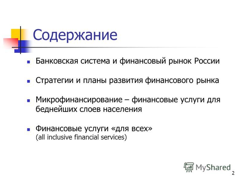 2 Содержание Банковская система и финансовый рынок России Стратегии и планы развития финансового рынка Микрофинансирование – финансовые услуги для беднейших слоев населения Финансовые услуги «для всех» (all inclusive financial services)