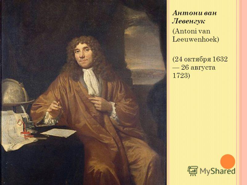 Антони ван Левенгук (Antoni van Leeuwenhoek) (24 октября 1632 26 августа 1723)