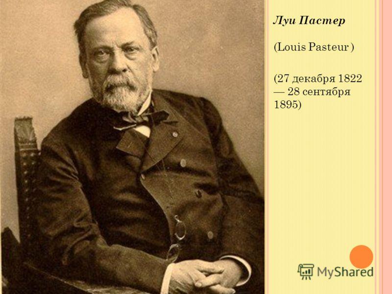 Луи Пастер (Louis Pasteur ) (27 декабря 1822 28 сентября 1895)
