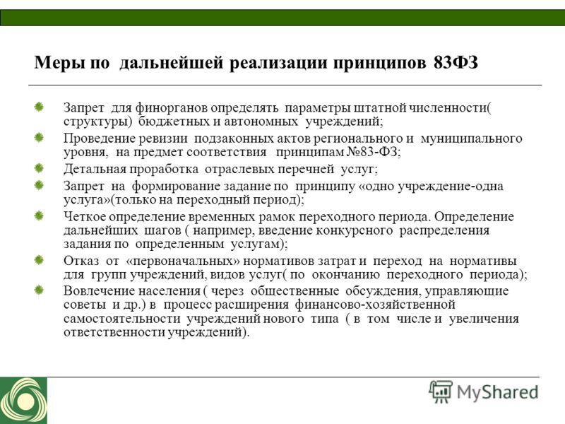 Меры по дальнейшей реализации принципов 83ФЗ Запрет для финорганов определять параметры штатной численности( структуры) бюджетных и автономных учреждений; Проведение ревизии подзаконных актов регионального и муниципального уровня, на предмет соответс