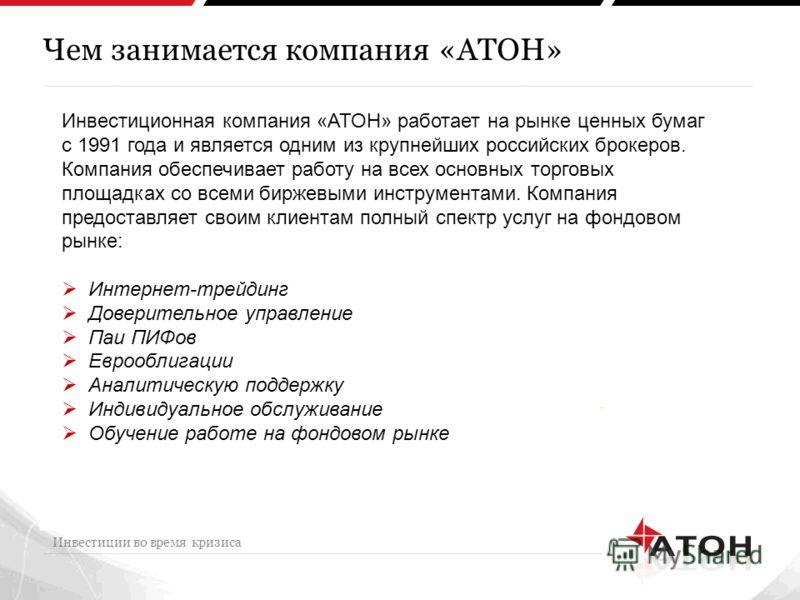 Чем занимается компания «АТОН» Инвестиции во время кризиса Инвестиционная компания «АТОН» работает на рынке ценных бумаг с 1991 года и является одним из крупнейших российских брокеров. Компания обеспечивает работу на всех основных торговых площадках