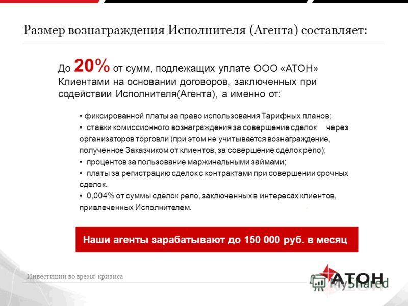Размер вознаграждения Исполнителя (Агента) составляет: Инвестиции во время кризиса До 20% от сумм, подлежащих уплате ООО «АТОН» Клиентами на основании договоров, заключенных при содействии Исполнителя(Агента), а именно от: Наши агенты зарабатывают до
