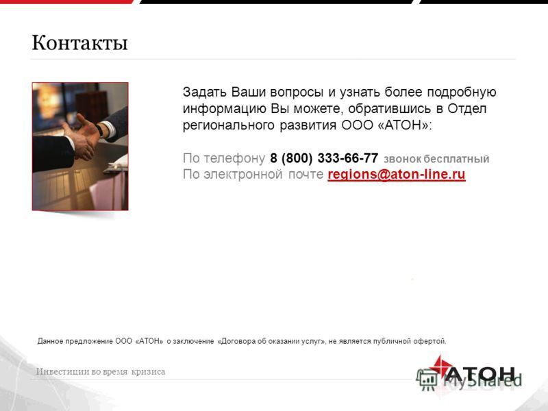 Контакты Инвестиции во время кризиса Задать Ваши вопросы и узнать более подробную информацию Вы можете, обратившись в Отдел регионального развития ООО «АТОН»: По телефону 8 (800) 333-66-77 звонок бесплатный По электронной почте regions@aton-line.ru Д
