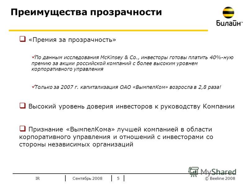 © Beeline 2008 Стандартные цвета Билайн Сентябрь 2008IR5 Преимущества прозрачности «Премия за прозрачность» По данным исследования McKinsey & Co., инвесторы готовы платить 40%-ную премию за акции российской компаний с более высоким уровнем корпоратив