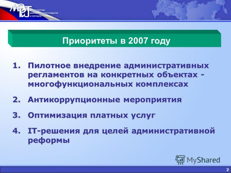 2 Приоритеты в 2007 году 1.Пилотное внедрение административных регламентов на конкретных объектах - многофункциональных комплексах 2.Антикоррупционные мероприятия 3.Оптимизация платных услуг 4.IT-решения для целей административной реформы
