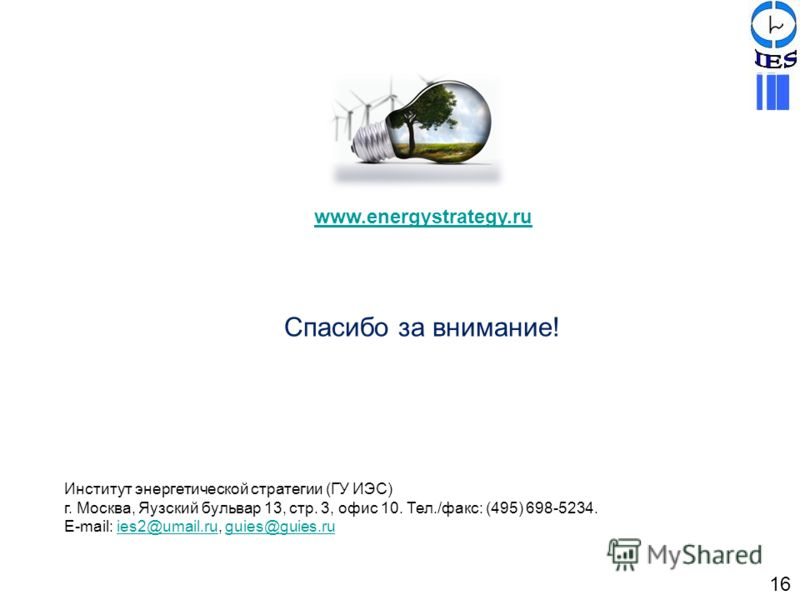 Спасибо за внимание! 16 Институт энергетической стратегии (ГУ ИЭС) г. Москва, Яузский бульвар 13, стр. 3, офис 10. Тел./факс: (495) 698-5234. Е-mail: ies2@umail.ru, guies@guies.ruies2@umail.ruguies@guies.ru www.energystrategy.ru