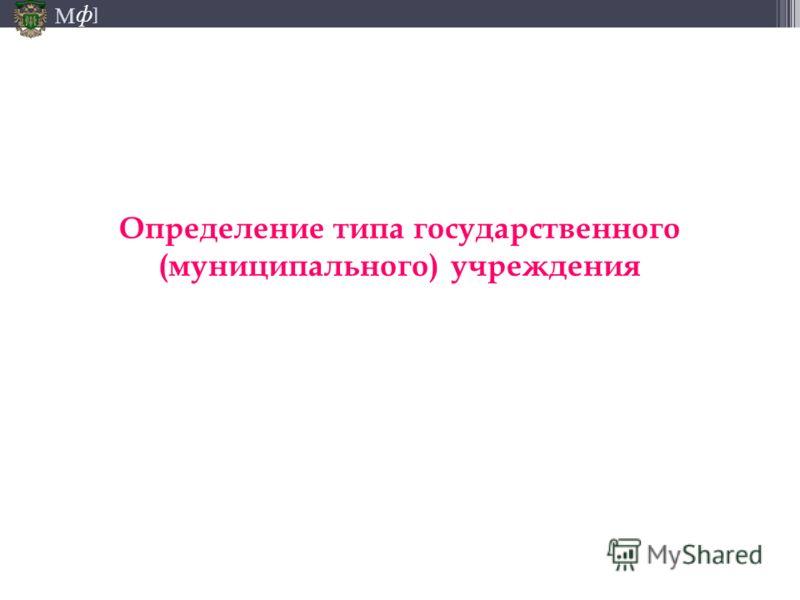 М ] ф Определение типа государственного (муниципального) учреждения