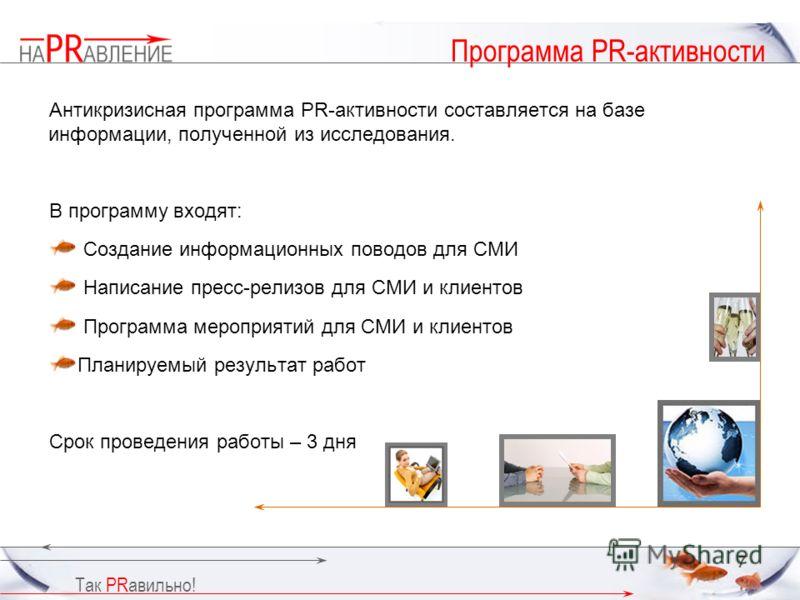 Так PRавильно! 7 Программа PR-активности Антикризисная программа PR-активности составляется на базе информации, полученной из исследования. В программу входят: Создание информационных поводов для СМИ Написание пресс-релизов для СМИ и клиентов Програм