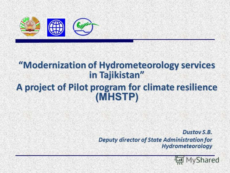 Dustov S.B. Deputy director of State Administration for Hydrometeorology Modernization of Hydrometeorology services in Tajikistan A project of Pilot program for climate resilience (MHSTP)