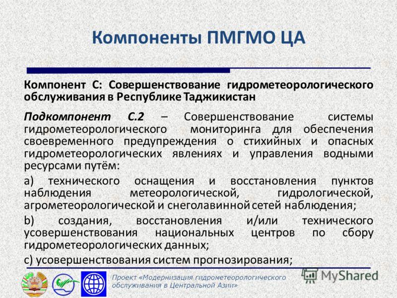 Компоненты ПМГМО ЦА Компонент С: Совершенствование гидрометеорологического обслуживания в Республике Таджикистан Подкомпонент С.2 – Совершенствование системы гидрометеорологического мониторинга для обеспечения своевременного предупреждения о стихийны