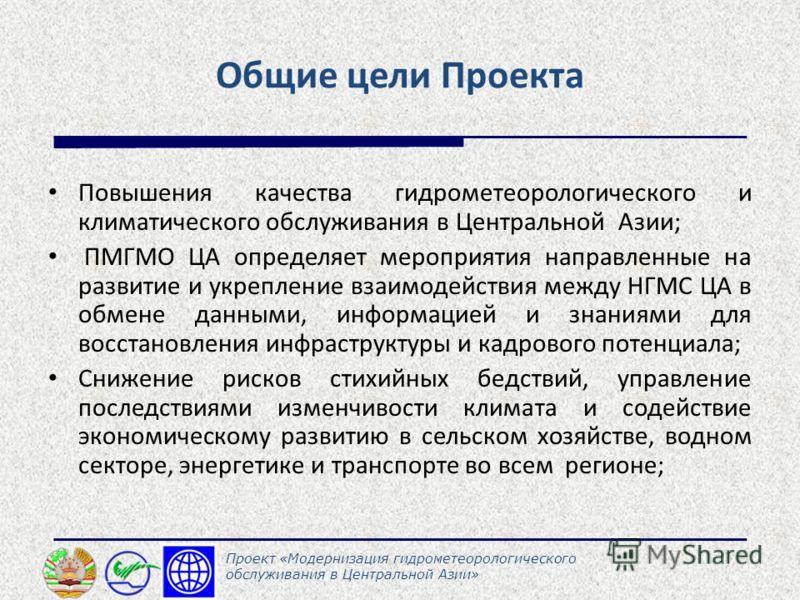 Общие цели Проекта Повышения качества гидрометеорологического и климатического обслуживания в Центральной Азии; ПМГМО ЦА определяет мероприятия направленные на развитие и укрепление взаимодействия между НГМС ЦА в обмене данными, информацией и знаниям