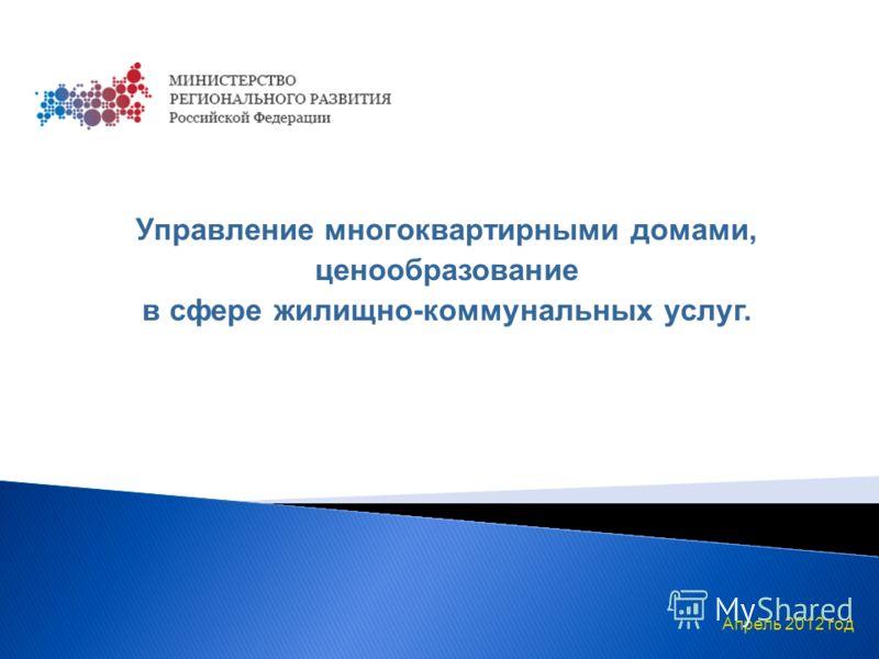 Апрель 2012 год Управление многоквартирными домами, ценообразование в сфере жилищно-коммунальных услуг.