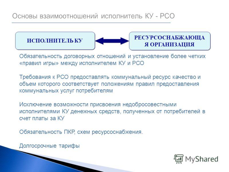 Обязательность договорных отношений и установление более четких «правил игры» между исполнителем КУ и РСО Требования к РСО предоставлять коммунальный ресурс качество и объем которого соответствует положениям правил предоставления коммунальных услуг п