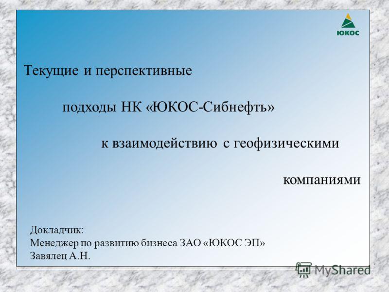 Текущие и перспективные подходы НК «ЮКОС-Сибнефть» к взаимодействию с геофизическими компаниями Докладчик: Менеджер по развитию бизнеса ЗАО «ЮКОС ЭП» Завялец А.Н.
