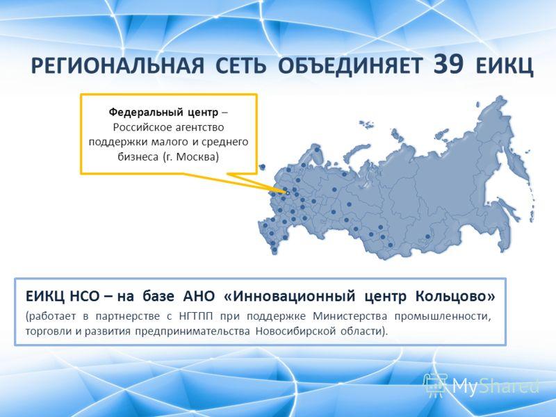 РЕГИОНАЛЬНАЯ СЕТЬ ОБЪЕДИНЯЕТ 39 ЕИКЦ (работает в партнерстве с НГТПП при поддержке Министерства промышленности, торговли и развития предпринимательства Новосибирской области). Федеральный центр – Российское агентство поддержки малого и среднего бизне